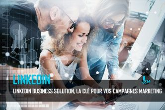Linkedin Business Solution, la clé pour vos campagnes marketing