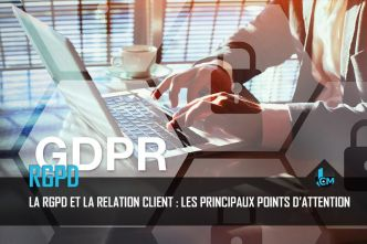 La RGPD et la relation client : les principaux points d'attention