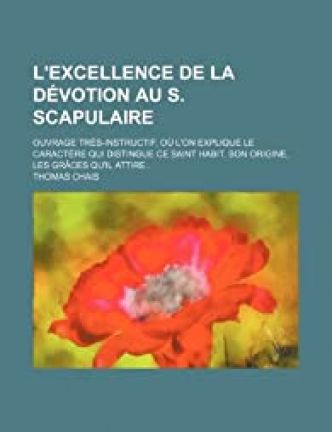 L'Excellence de La Devotion Au S. Scapulaire; Ouvrage Tres-Instructif, Ou L'On Explique Le Caractere Qui Distingue Ce Saint Habit, Son Origine, Les Gr par Thomas Chais